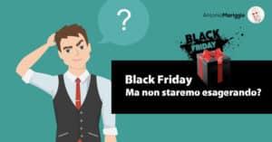 Read more about the article Black Friday: ma non staremo esagerando?