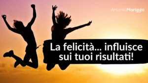 Read more about the article La felicità… influisce sui tuoi risultati!