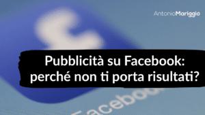Read more about the article Pubblicità su Facebook: perché non ti porta risultati?