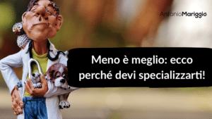 Read more about the article Meno è meglio: ecco perché devi specializzarti!