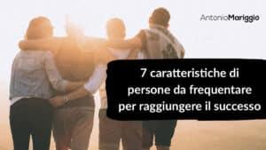 Read more about the article 7 caratteristiche di persone da frequentare, per raggiungere il successo
